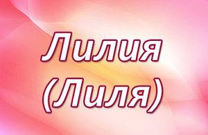 Что означает имя Лилия для девочки: полная характеристика